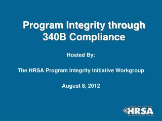 Program Integrity through 340B Compliance Hosted By: The HRSA Program Integrity Initiative Workgroup August 8, 2012
