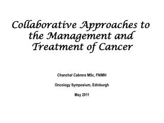 Collaborative Approaches to  the Management and  Treatment of Cancer Chanchal Cabrera MSc, FNIMH Oncology Symposium, Edi