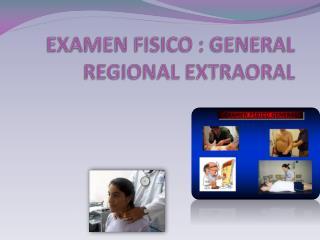 EXAMEN FISICO : GENERAL REGIONAL EXTRAORAL