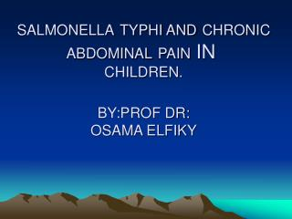 SALMONELLA TYPHI AND CHRONIC ABDOMINAL PAIN  IN  CHILDREN. BY:PROF DR: OSAMA ELFIKY