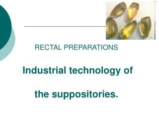 RECTAL PREPARATIONS  Industrial technology of the suppositories.
