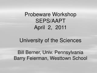 Probeware Workshop SEPS/AAPT April  2,  2011 University of the Sciences Bill Berner, Univ. Pennsylvania Barry Feierman,