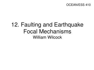 12. Faulting and Earthquake Focal Mechanisms  William Wilcock