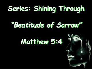 "Series: Shining Through ""Beatitude of Sorrow""  Matthew 5:4"