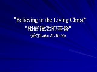 Believing in the Living Christ  Luke 24:36-46