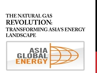 GLOBAL ASIA ENERGY-The natural gas revolution: transforming