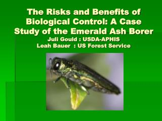 The Risks and Benefits of Biological Control: A Case Study of the Emerald Ash Borer Juli Gould : USDA-APHIS Leah Bauer