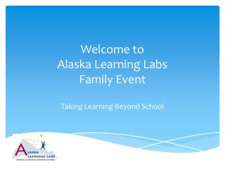Welcome to  Alaska Learning Labs  Family Event Taking Learning Beyond School