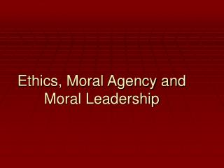 Ethics, Moral Agency and Moral Leadership