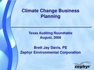 Climate Change Business Planning Texas Auditing Roundtable August, 2008 Brett Jay Davis, PE Zephyr Environmental Corpora