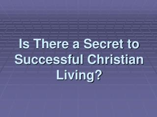 Is There a Secret to Successful Christian Living?