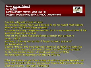 From: Ahmad Tehrani To: ROOTS Sent: Monday, May 01, 2006 9:51 PM Subject: [roots] Mixing EDTA & NaOCL experiment