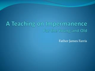 A Teaching on Impermanence For the Young and Old