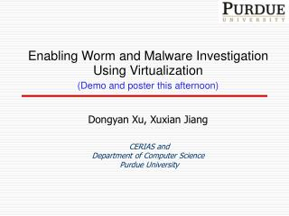 Enabling Worm and Malware Investigation Using Virtualization (Demo and poster this afternoon) Dongyan Xu , Xuxian Jiang