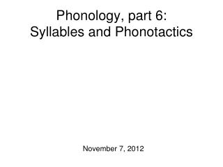 Phonology, part 6:  Syllables and Phonotactics