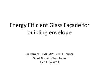 Energy Efficient Glass Façade for building envelope Sri Ram.N – IGBC AP; GRIHA Trainer Saint Gobain Glass India 15 th  J