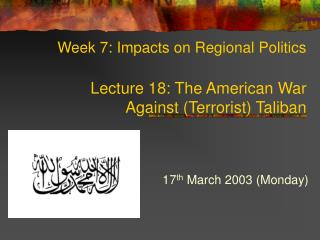 Week 7: Impacts on Regional Politics Lecture 18: The American War  Against (Terrorist) Taliban