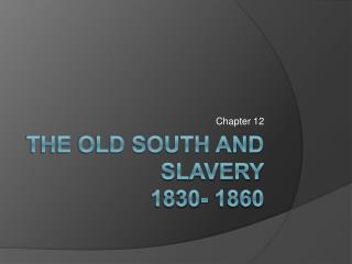 The Old South and Slavery 1830- 1860