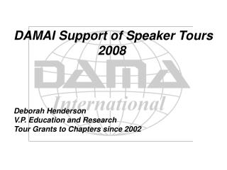 DAMAI Support of Speaker Tours 2008 Deborah Henderson V.P. Education and Research Tour Grants to