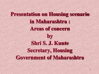 Presentation on Housing scenario  in Maharashtra :  Areas of concern  by  Shri S. J.  Kunte Secretary, Housing  Governme