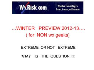 WINTER   PREVIEW 2012-13 .  for  NON wx geeks    EXTREME  OR NOT   EXTREME   THAT    IS   THE  QUESTION