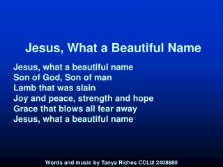 Jesus, What a Beautiful Name Jesus, what a beautiful name Son of God, Son of man Lamb that was slain Joy and peace, stre