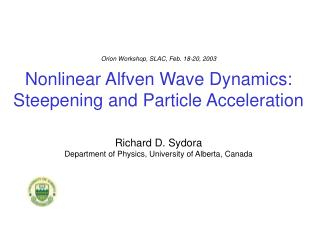 Orion Workshop, SLAC, Feb. 18-20, 2003  Nonlinear Alfven Wave Dynamics: Steepening and Particle Acceleration   Richard D