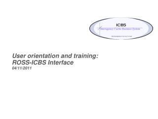 User orientation and training:  ROSS-ICBS Interface  04/11/2011