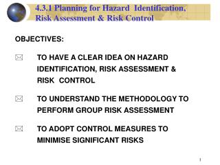 OBJECTIVES: TO HAVE A CLEAR IDEA ON HAZARD 		IDENTIFICATION, RISK ASSESSMENT & 		RISK 	CONTROL