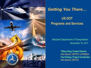 Getting You There… US DOT Programs and Services Maryland Department of Transportation November 15, 2011