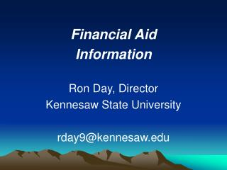 Financial Aid Information Ron Day, Director Kennesaw State University rday9@kennesaw.edu