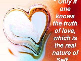 Only if one knows the truth of love, which is the real nature of Self