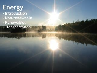 Energy - Introduction - Non-renewable - Renewables - Transportation