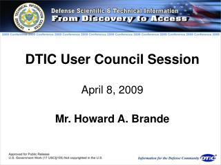 DTIC User Council Session April 8, 2009 Mr. Howard A. Brande