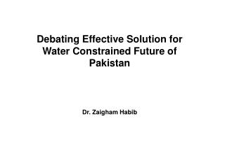 Debating Effective Solution for Water Constrained Future of Pakistan Dr. Zaigham Habib