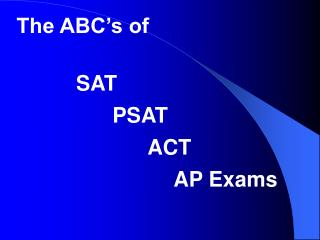 The ABC's of             SAT 	      	PSAT 			      ACT 				     AP Exams
