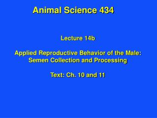 Lecture 14b Applied Reproductive Behavior of the Male: Semen Collection and Processing Text: Ch. 10 and 11