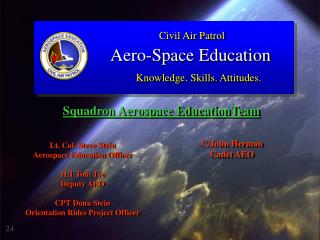 Lt. Col. Steve Stein Aerospace Education Officer  1LT Tom Tye Deputy AEO  CPT Dona Stein Orientation Rides Project Offic