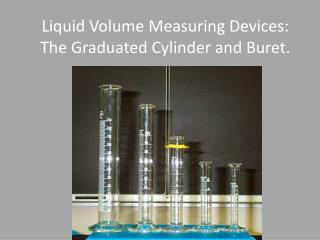 Liquid Volume Measuring Devices: The Graduated  Cylinder and Buret.