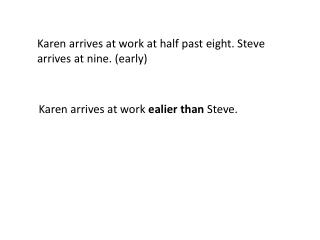 Karen  arrives  at work at  half past eight . Steve  arrives  at  nine . ( early )