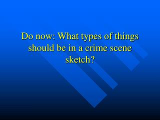 Do now: What types of things should be in a crime scene sketch?
