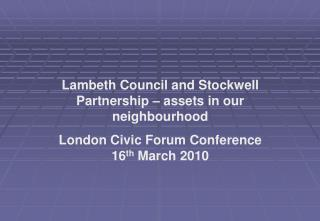 Lambeth Council and Stockwell Partnership   assets in our neighbourhood  London Civic Forum Conference  16th March 2010