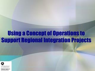 Using a Concept of Operations to Support Regional Integration Projects