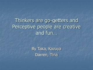 Thinkers are go-getters and Perceptive people are creative and fun