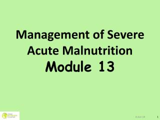 Management of Severe Acute Malnutrition M odule 13