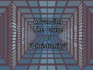 "Advancing The Cause Of  ""Christianity"""