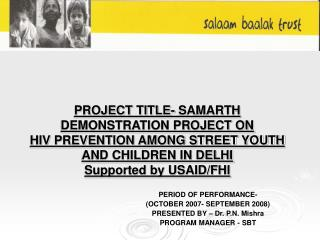 PROJECT TITLE- SAMARTH DEMONSTRATION PROJECT ON HIV PREVENTION AMONG STREET YOUTH AND CHILDREN IN DELHI Supported by USA