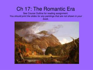 Ch 17: The Romantic Era See Course Outline for reading assignment. You should print the slides for any paintings that ar