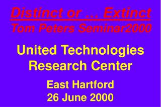 Distinct or … Extinct Tom Peters Seminar2000 United Technologies Research Center East Hartford 26 June 2000