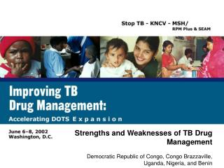 Strengths and Weaknesses of TB Drug Management Democratic Republic of Congo, Congo Brazzaville, Uganda, Nigeria, and Ben